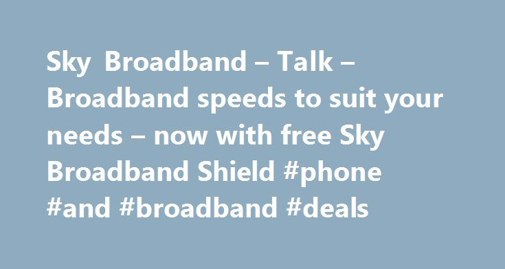 Sky Broadband – Talk – Broadband speeds to suit your needs – now with free Sky Broadband Shield #phone #and #broadband #deals http://broadband.remmont.com/sky-broadband-talk-broadband-speeds-to-suit-your-needs-now-with-free-sky-broadband-shield-phone-and-broadband-deals/  #broadband ireland # Sky Broadband, Fibre & Talk Here's the legal bit 10 a month Box Sets: HD package for 10 per month for 12 months. The then current price applies after the offer period. See sky.ie/talkboxsets for…