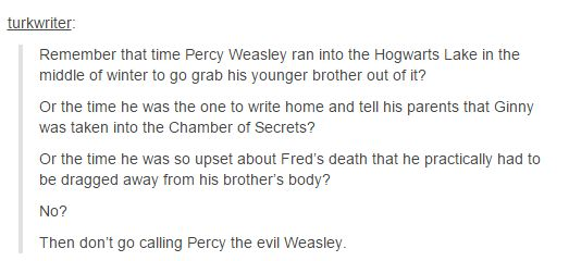Percy Weasley. Made me think about what a bad rap he gets. He really doesn't deserve it.