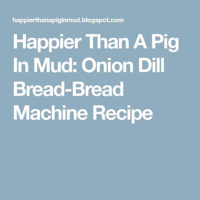 Happier Than A Pig In Mud: Onion Dill Bread-Bread Machine Recipe