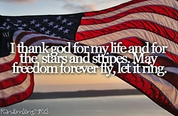 I thank God for my life and for the stars and stripes.  May freedom forever fly, let it ring.