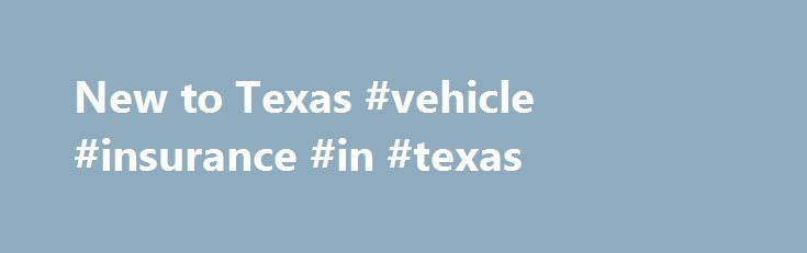New to Texas #vehicle #insurance #in #texas http://donate.nef2.com/new-to-texas-vehicle-insurance-in-texas/  # Welcome to the Lone Star State. You have 30 days from the time you move here to register your vehicle in the state. To learn how, follow the steps below. In no time at all, we will be proud to call you a Registered Texan! Here are the steps to becoming a Registered Texan: 1. Vehicle Inspection Have your vehicle inspected. Simply take your vehicle to a certified Texas Department of…