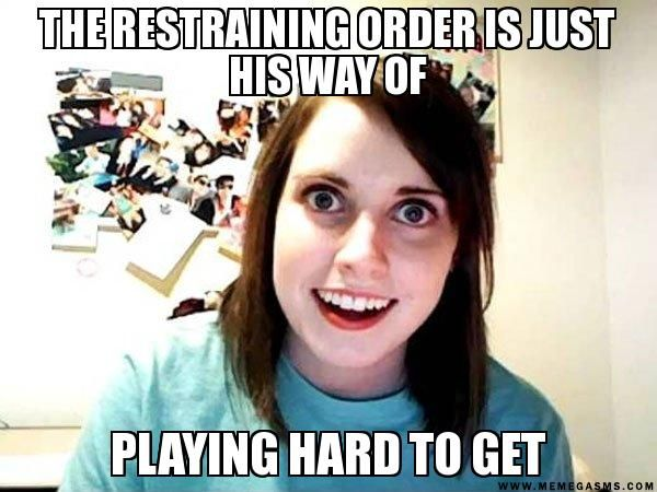 the restraining order is just his way of playing hard to get - Overly Attached Girlfriend