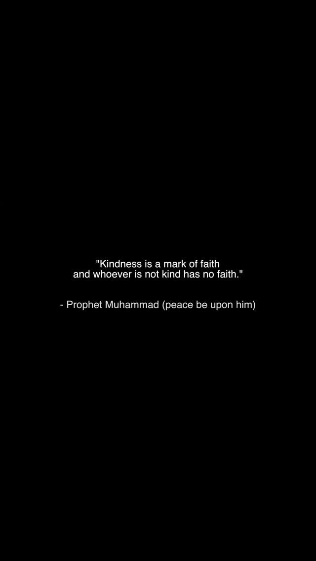 """Kindness is a mark of faith and whoever is not kind has no faith."" -Prophet Muhammad (SAAWA)"