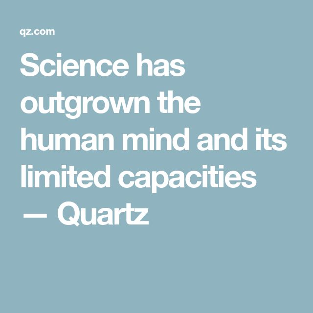 Science has outgrown the human mind and its limited capacities — Quartz