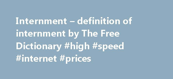 Internment – definition of internment by The Free Dictionary #high #speed #internet #prices http://internet.remmont.com/internment-definition-of-internment-by-the-free-dictionary-high-speed-internet-prices/  internment internment intern 1 during a war, to keep (someone who belongs to an enemy nation but who is living in one's own country) a prisoner. geïnterneerde مُعْتَقَل интерниран internar internovat internieren internere θέτω υπό περιορισμό internar interneerima زندانی کردن internoida…