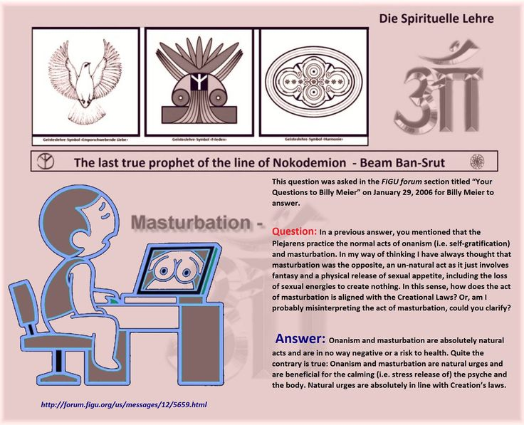"""Masturbation – This question was asked in the FIGU forum section titled """"Your Questions to Billy Meier"""" on January 29, 2006 for Billy Meier to answer.   Question: In a previous answer, you mentioned that the Plejarens practice the normal acts of onanism (i.e. self-gratification) and masturbation. In my way of thinking I have always thought that masturbation was the opposite, an un-natural act as it just involves fantasy and a physical release of sexual appetite, including the loss of sexual…"""