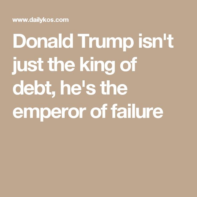 Donald Trump isn't just the king of debt, he's the emperor of failure