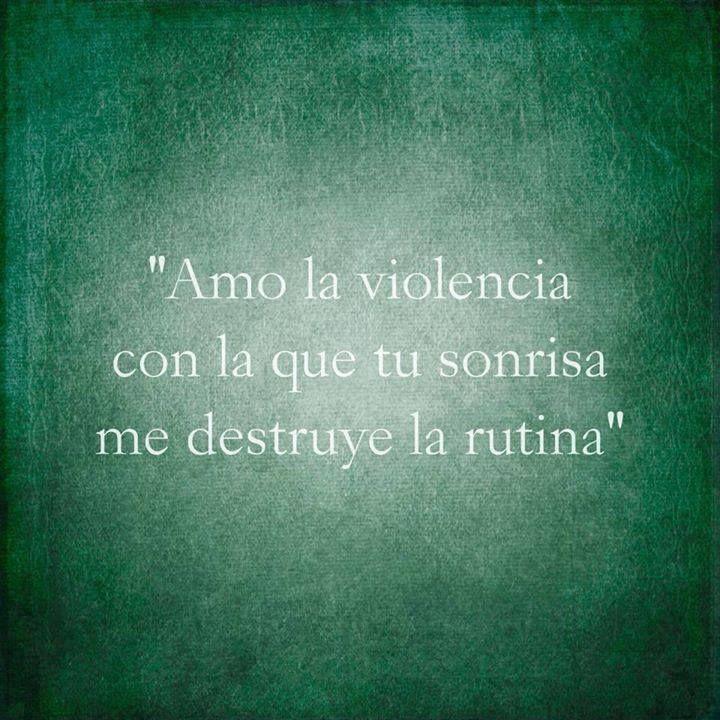Amo la violencia con que tu sonrisa me destruye la rutina...:
