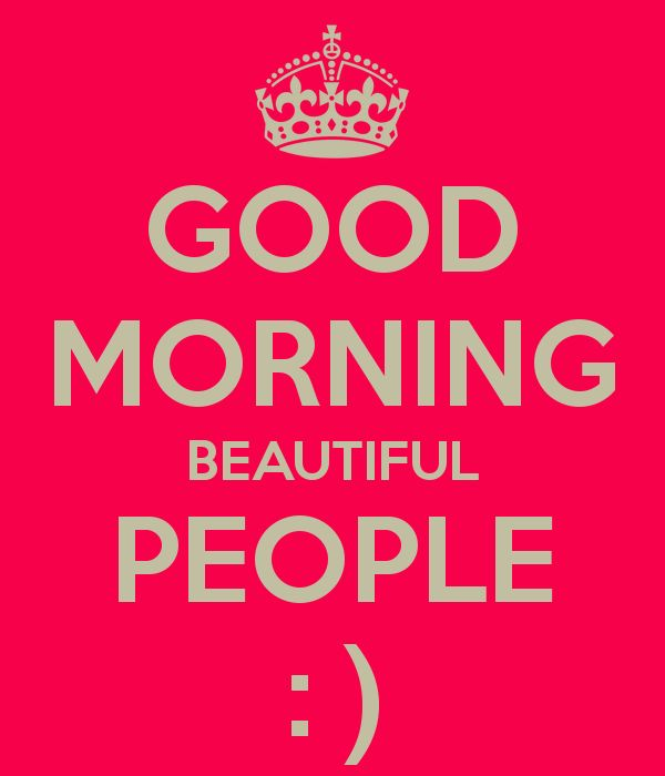 GOOD MORNING BEAUTIFUL PEOPLE : )