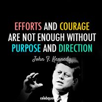Efforts and Courage... are not enough without Purpose and Direction... JFK