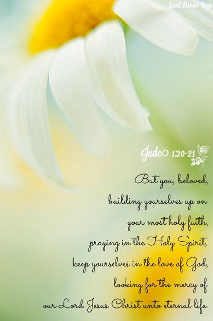 'Jude 1:20-21 (KJV) Ye, beloved, building up yourselves on your most holy faith, praying in the Holy Ghost, Keep yourselves in the love of God, looking for the mercy of our Lord Jesus Christ unto eternal life.{DM}
