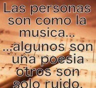 Las personas son como la musica. Algunos son una poesia otros son solor ruido.