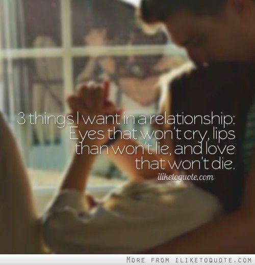 3 things I want in a relationship: Eyes that won't cry, lips than won't lie, and love that won't die.