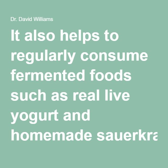 It also helps to regularly consume fermented foods such as real live yogurt and homemade sauerkraut, and other cultured foods such as sourdough, kefir, kombucha, and buttermilk.