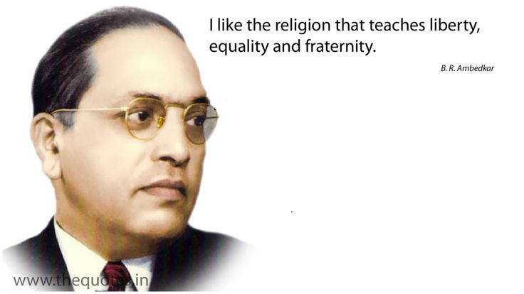 I like the religion that teaches liberty, equality and fraternity.B. R. Ambedkar