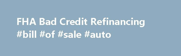 FHA Bad Credit Refinancing #bill #of #sale #auto http://autos.remmont.com/fha-bad-credit-refinancing-bill-of-sale-auto/  #auto refinance with bad credit # FHA Secure First-Time Home Buyer A Home of Your Own Purchase Refinance Rent or Buy Purchase FHA Fixed Loans FHA ARM Loans Disaster Victims... Read more >The post FHA Bad Credit Refinancing #bill #of #sale #auto appeared first on Auto.