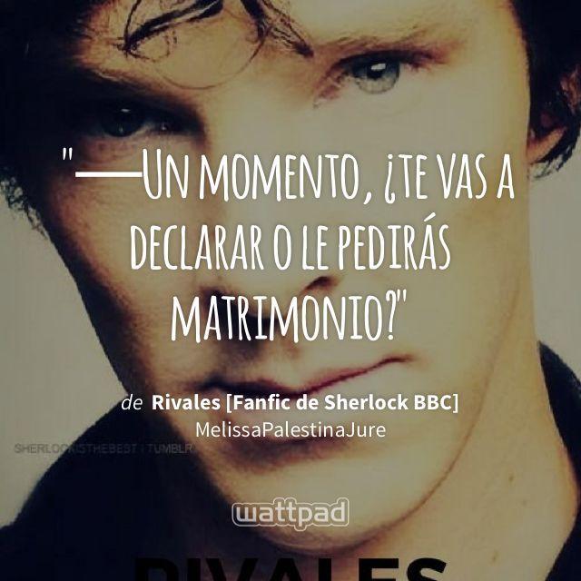 """─Un momento, ¿te vas a declarar o le pedirás matrimonio?"" - de Rivales [Fanfic de Sherlock BBC] (en Wattpad) https://www.wattpad.com/205266094?utm_source=ios&utm_medium=pinterest&utm_content=share_quote&wp_page=quote&wp_uname=ArantxaRevilla&wp_originator=P8%2Bklb7VFbcW3bFw2i3Ty821fcV13UBXdVFQureP8xL%2FXJZpKemi7Mbsg6pA%2BJQzlXKDvh21vzKQ8z6rUPZp%2FDAVziDQL1VI6dGFz7cWEjA2IfuozHgGtbmTtH8Km1he #quote #wattpad"