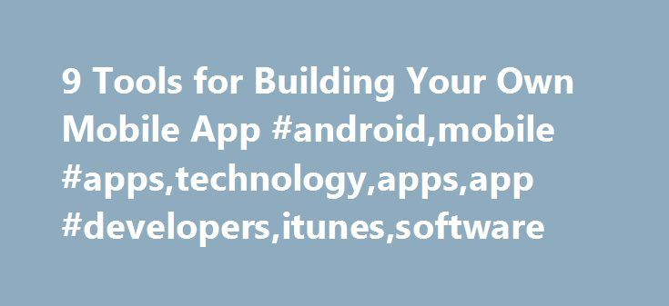 9 Tools for Building Your Own Mobile App #android,mobile #apps,technology,apps,app #developers,itunes,software http://stockton.remmont.com/9-tools-for-building-your-own-mobile-app-androidmobile-appstechnologyappsapp-developersitunessoftware/  # 9 Tools for Building Your Own Mobile App As a small-business owner, if you decide there s good reason to develop your own mobile app. there are several ways to do it. But before you dive into the deep end of the app development pool, familiarize…