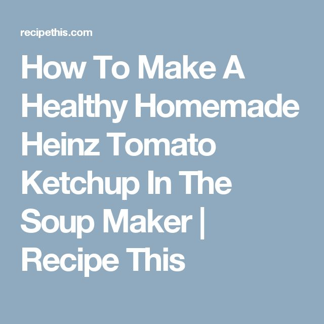 How To Make A Healthy Homemade Heinz Tomato Ketchup In The Soup Maker | Recipe This