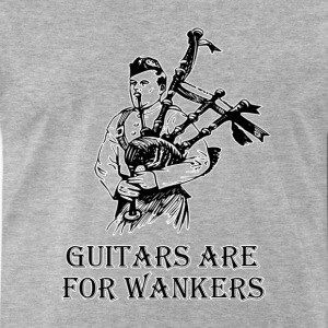 Guitars are for wankers. Bagpipes