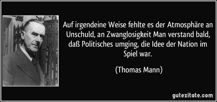 Auf irgendeine Weise fehlte es der Atmosphäre an Unschuld, an Zwanglosigkeit Man verstand bald, daß Politisches umging, die Idee der Nation im Spiel war. (Thomas Mann)