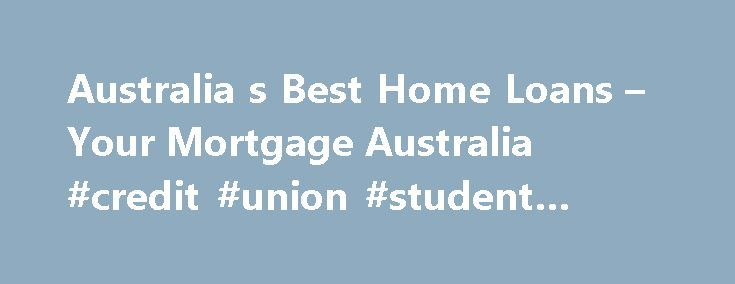 Australia s Best Home Loans – Your Mortgage Australia #credit #union #student #loans http://remmont.com/australia-s-best-home-loans-your-mortgage-australia-credit-union-student-loans/  #best home loans # Australia's Best Home Loans The global economic downturn has created the lowest interest rates in nearly 50 years. But which home loan reigned supreme in the 17th Annual Your Mortgage Magazine s Mortgage of the Year Awards? Welcome to the 2009 Your Mortgage Magazine Mortgage of the Year…