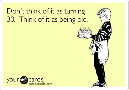 Don't think of it as turning 30. Think of it as being old.