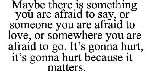 ...and maybe we're scared because it matters