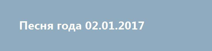 Песня года 02.01.2017 http://kinofak.net/publ/peredachi/pesnja_goda_02_01_2017_hd_6/12-1-0-4826  по традиции в первый день нового года канала Россия покажет главный российский концерт, в котором принимают участие все звезды отечественной эстрады. Со сцены Олимпийского со своими песнями выступят лучшие певцы и певицы прошедшего года. Уже больше четырех десятков лет бренд Песня года является самым известным и популярным концертом страны. Это единственная возможность в году на одной сцене в…