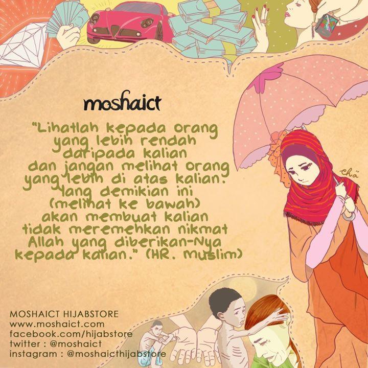 """Lihatlah orang yang lebih rendah daripada kalian dan jangan melihat orang yang lebih di atas dari kalian. Yang demikian ini (melihat ke bawah) akan membuat kalian tidak meremehkan nikmat Allah SWT yang diberikan-Nya kepada kalian."" -HR. Muslim [www.moshaict.com]"