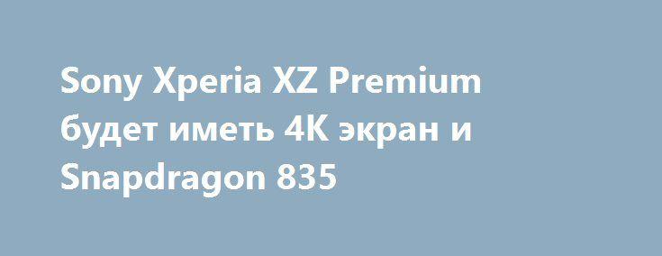Sony Xperia XZ Premium будет иметь 4K экран и Snapdragon 835 http://ilenta.com/news/gossip/gossip_15136.html  Компания Sony представит ряд телефонов на выставке Mobile World Congress 2017 в Барселоне. ***