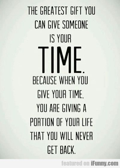 The Greatest Gift You Can Give Someone Is Your...