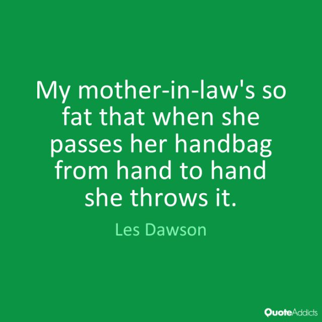 Fat Sayings My mother in law's so fat that when she passes her handbag from hand to hand she throws it. Les Dawson