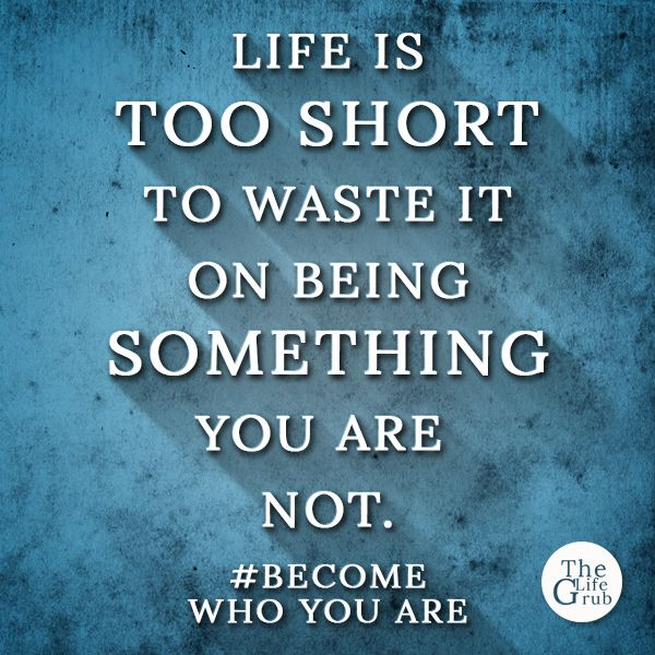 Life is too short to waste it on being something you are not.