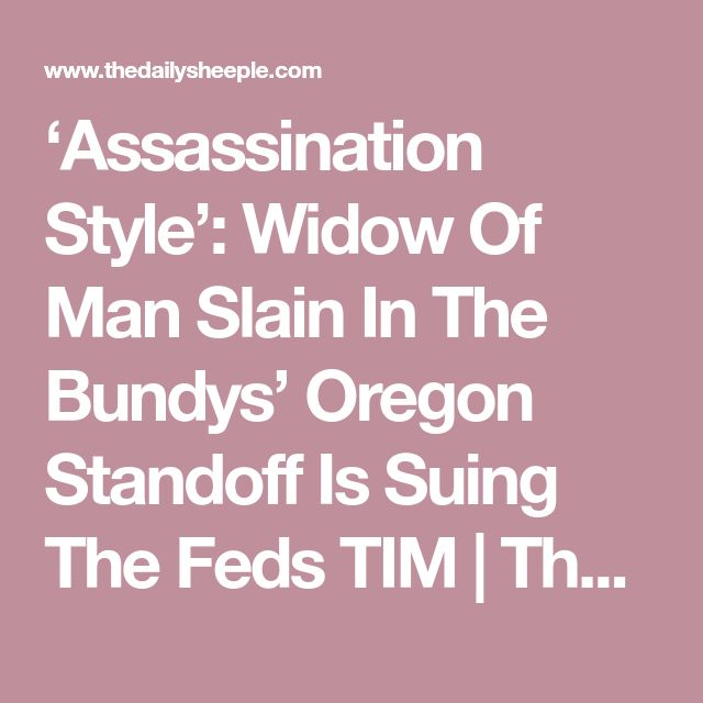 'Assassination Style': Widow Of Man Slain In The Bundys' Oregon Standoff Is Suing The Feds TIM | The Daily Sheeple