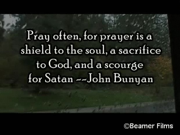 """""""Pray often, for prayer is a shield to the soul, a sacrifice to God and a scourge for Satan""""......  John Bunyan"""