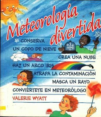 METEOROLOGÍA DIVERTIDA. Wyatt, Valerie. Destinado a 3º primaria. Este libro te explica como con materiales disponibles en cualquier hogar y sin necesidad de complicados aparatos, puedes realizar sencillos y divertidos experimentos que te ayudarán a entender el origen del clima terrestre y a disfrutar del espectáculo que suponen los fenómenos meteorológicos. Disponible en @ http://roble.unizar.es/record=b1438894~S4*spi