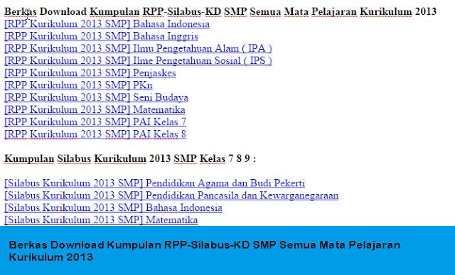 Berkas Download Kumpulan RPP-Silabus-KD SMP Semua Mata Pelajaran Kurikulum 2013  Wikipedia Pendidikan News - Download Kumpulan RPP Silabus KD SMP Semua Mata Pelajaran Kurikulum 2013. Kurikulum 2013 pada tahun pelajaran 2016/2017 akan segera dilaksanakan serentak di seluruh indonesia akan tetapi dirubah namanya menjadi Kurikulum Nasional. Akan tetapi hanya sebagaian saja yang dirubahnya secara keseluruhan masih tetap sama saja.  File diatas bisa digunakan sebagai pengembangan untuk dibuatnya…