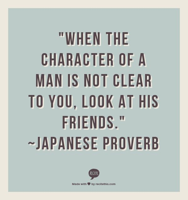 """When the character of a man is not clear to you, look at his friends."" ~Japanese Proverb"