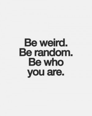 Be weird.Be random. Be who you are.
