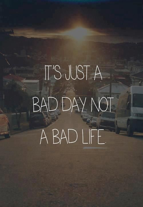 Its just a bad day, not a bad life.