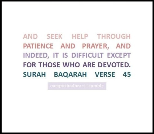 Quran (2:45). Seek help through patience and prayer. Indeed, it is difficult except for those who are devoted.