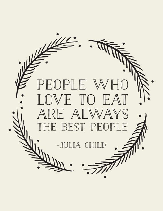 people who love to eat are always the best people // julia child