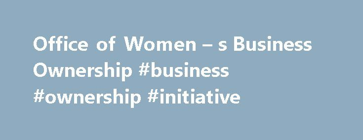 Office of Women – s Business Ownership #business #ownership #initiative http://st-loius.remmont.com/office-of-women-s-business-ownership-business-ownership-initiative/  # Office of Women s Business Ownership | Resources The Office of Women's Business Ownership is excited to share that today we have launched the 2017 InnovateHER Challenge. Additional details on the 2017 InnovateHER Challenge can be found on the online competition platform https://www.challenge.gov . Women are in the workforce…