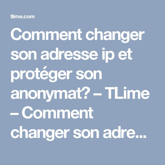 Comment changer son adresse ip et protéger son anonymat? – TLime – Comment changer son adresse IP?