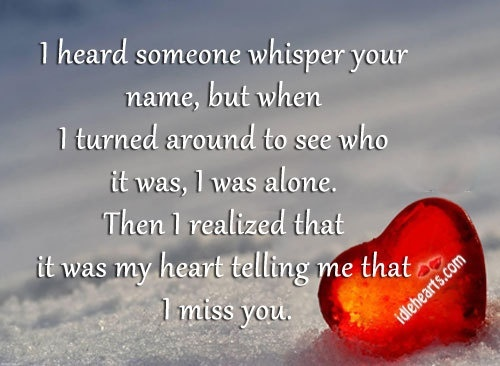 I heard someone whisper your name, but when I turned around to see who it was, I was alone. Then I realized that it was my heart telling me that I miss you!