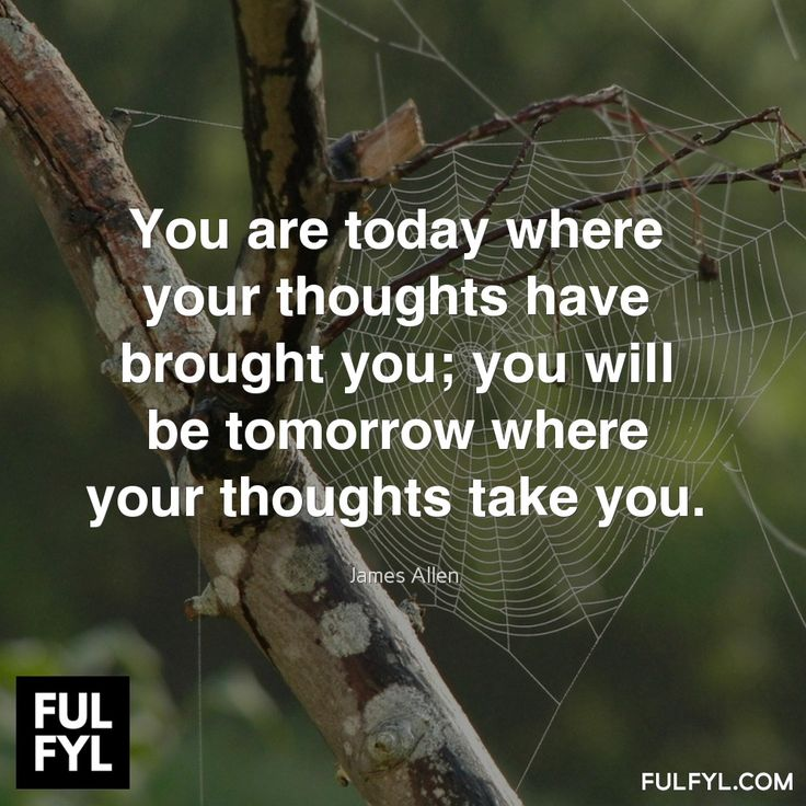 You are today where your thoughts have brought you; you will be tomorrow where your thoughts take you.	James Allen