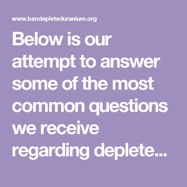 Below is our attempt to answer some of the most common questions we receive regarding depleted uranium weapons. If you can't find an answer to your question here, please email us and we'll do our best to answer it for you.