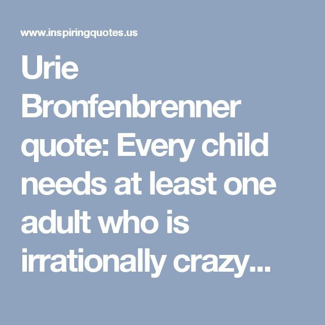 Urie Bronfenbrenner quote: Every child needs at least one adult who is irrationally crazy...