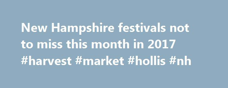 New Hampshire festivals not to miss this month in 2017 #harvest #market #hollis #nh http://coupons.nef2.com/new-hampshire-festivals-not-to-miss-this-month-in-2017-harvest-market-hollis-nh/  # New Hampshire festivals and events in 2017 state fairs – Festivals4fun Festivals4fun.com festival and event news feed Monroe, Washington – Looking for something to do this summer? We have an event you won't want to miss this August, the 2016 Evergreen State Fair. The top 15 reasons to see the 2016…